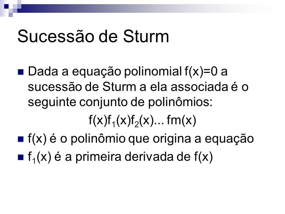 Sucessão de Sturm Dada a equação polinomial f(x)=0 a sucessão de Sturm a ela associada é o seguinte conjunto de polinômios: f(x)f 1 (x)f 2 (x)... fm(x