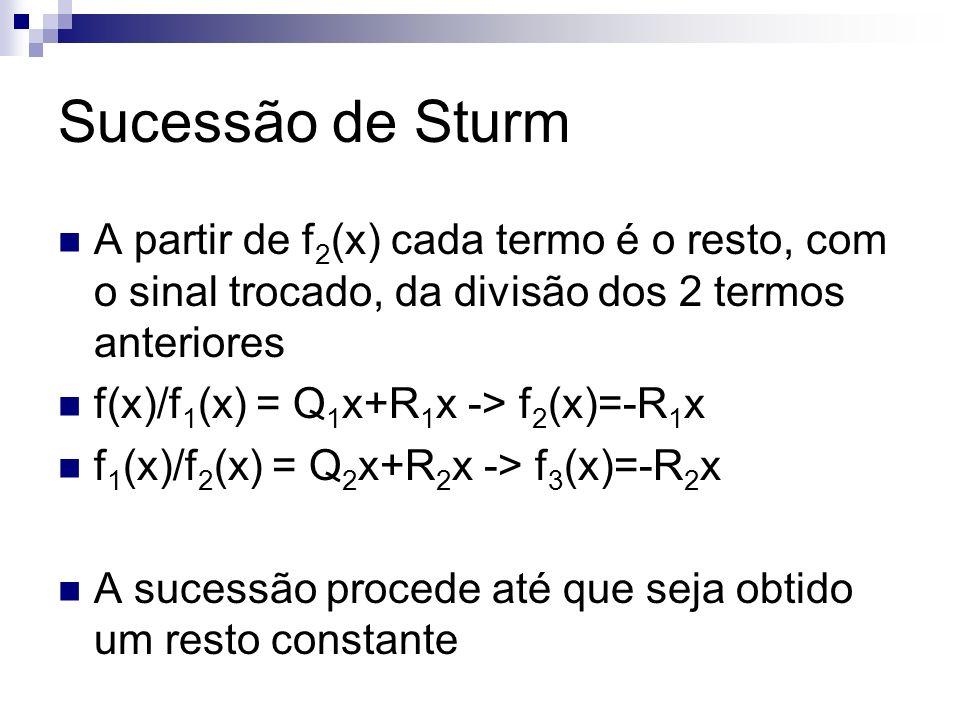 Sucessão de Sturm A partir de f 2 (x) cada termo é o resto, com o sinal trocado, da divisão dos 2 termos anteriores f(x)/f 1 (x) = Q 1 x+R 1 x -> f 2