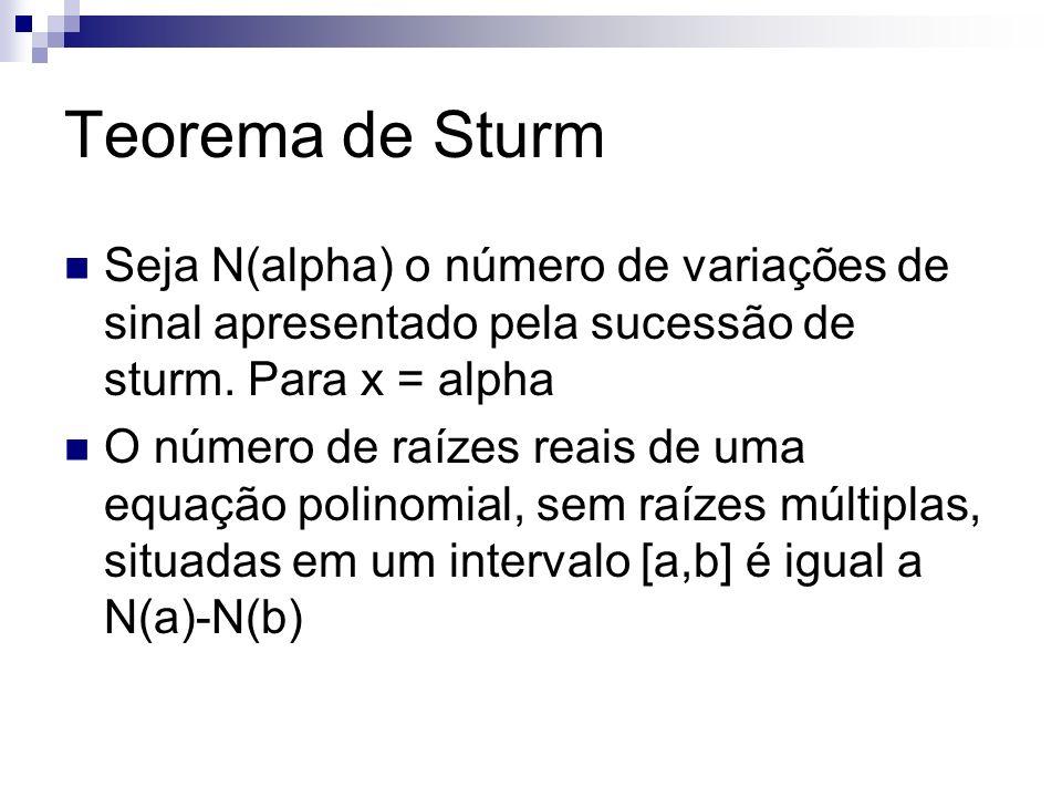 Teorema de Sturm Seja N(alpha) o número de variações de sinal apresentado pela sucessão de sturm. Para x = alpha O número de raízes reais de uma equaç