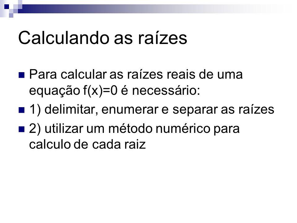 Calculando as raízes Para calcular as raízes reais de uma equação f(x)=0 é necessário: 1) delimitar, enumerar e separar as raízes 2) utilizar um métod