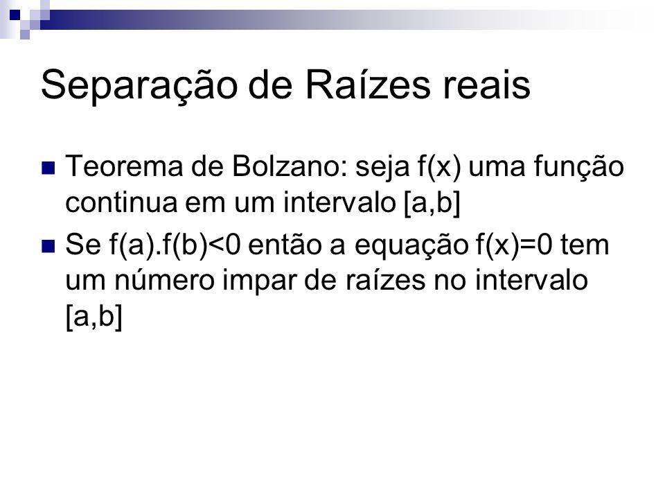 Separação de Raízes reais Teorema de Bolzano: seja f(x) uma função continua em um intervalo [a,b] Se f(a).f(b)<0 então a equação f(x)=0 tem um número