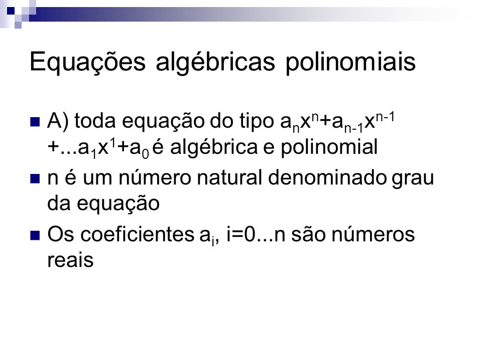 Equações algébricas polinomiais A) toda equação do tipo a n x n +a n-1 x n-1 +...a 1 x 1 +a 0 é algébrica e polinomial n é um número natural denominad