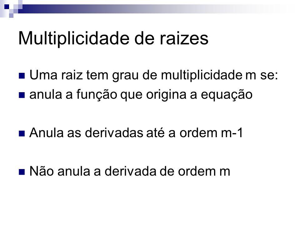 Multiplicidade de raizes Uma raiz tem grau de multiplicidade m se: anula a função que origina a equação Anula as derivadas até a ordem m-1 Não anula a