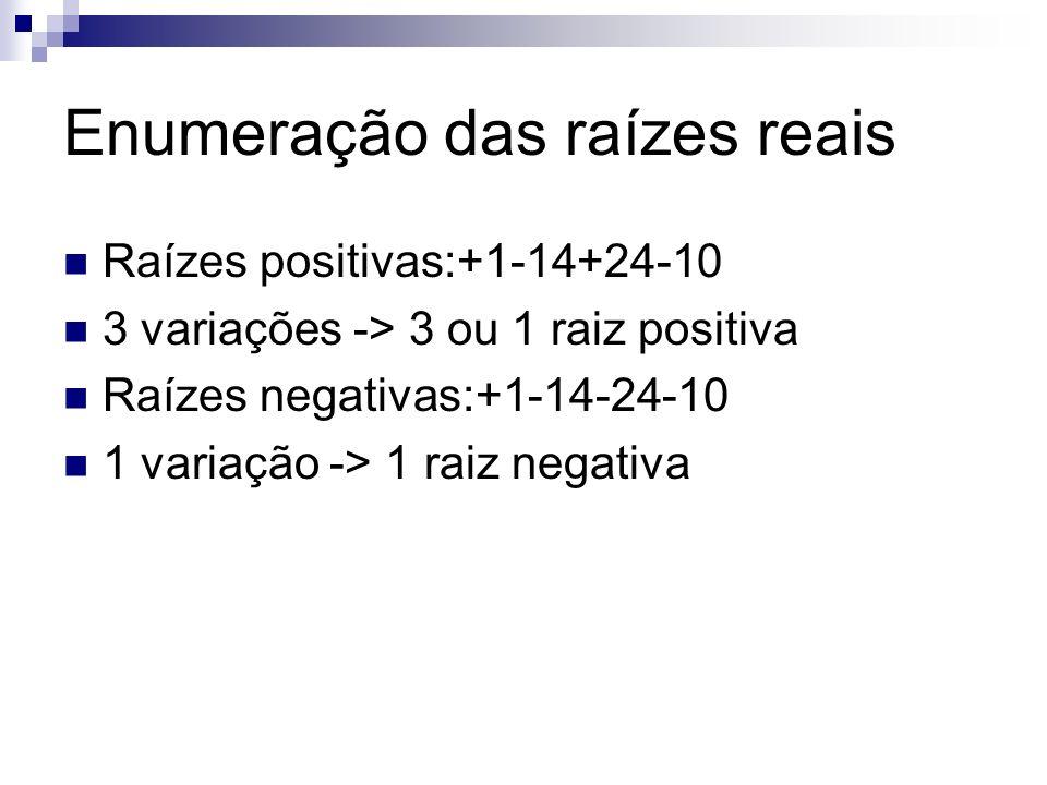 Enumeração das raízes reais Raízes positivas:+1-14+24-10 3 variações -> 3 ou 1 raiz positiva Raízes negativas:+1-14-24-10 1 variação -> 1 raiz negativ