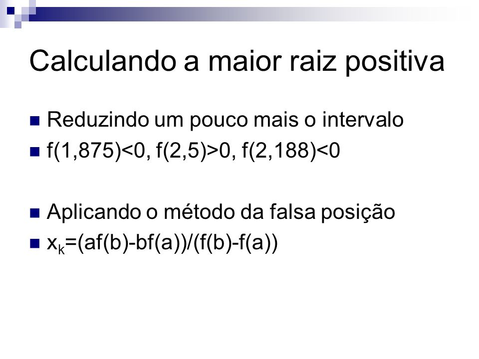 Calculando a maior raiz positiva Reduzindo um pouco mais o intervalo f(1,875) 0, f(2,188)<0 Aplicando o método da falsa posição x k =(af(b)-bf(a))/(f(
