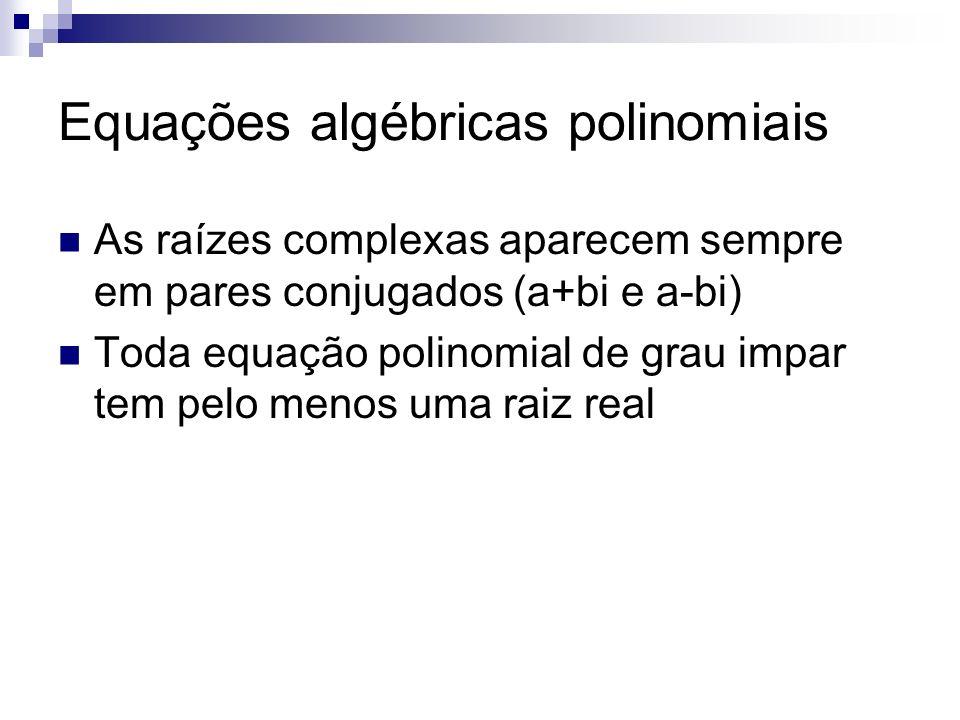 As raízes complexas aparecem sempre em pares conjugados (a+bi e a-bi) Toda equação polinomial de grau impar tem pelo menos uma raiz real Equações algé