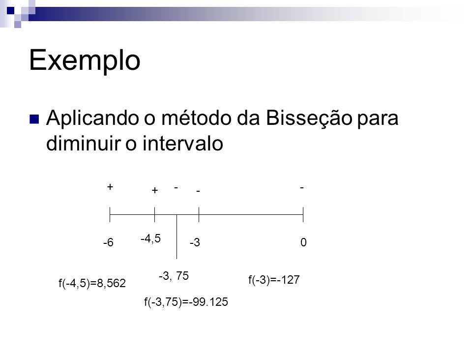 Exemplo Aplicando o método da Bisseção para diminuir o intervalo -60 +- -3 - -4,5 + -3, 75 - f(-3)=-127 f(-4,5)=8,562 f(-3,75)=-99.125