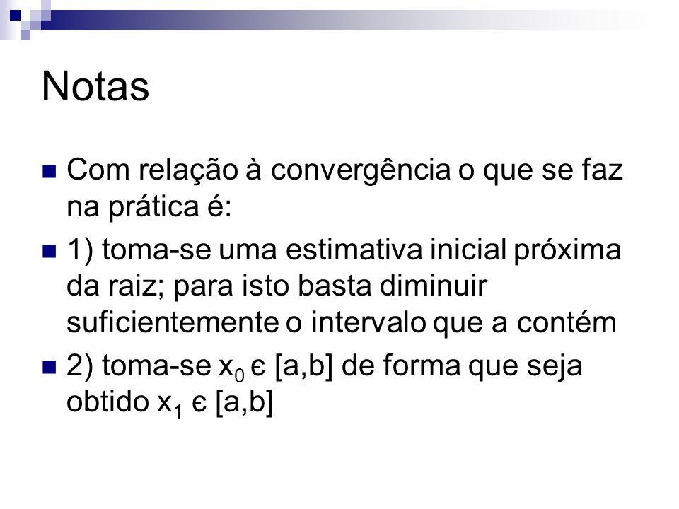 Notas Com relação à convergência o que se faz na prática é: 1) toma-se uma estimativa inicial próxima da raiz; para isto basta diminuir suficientement
