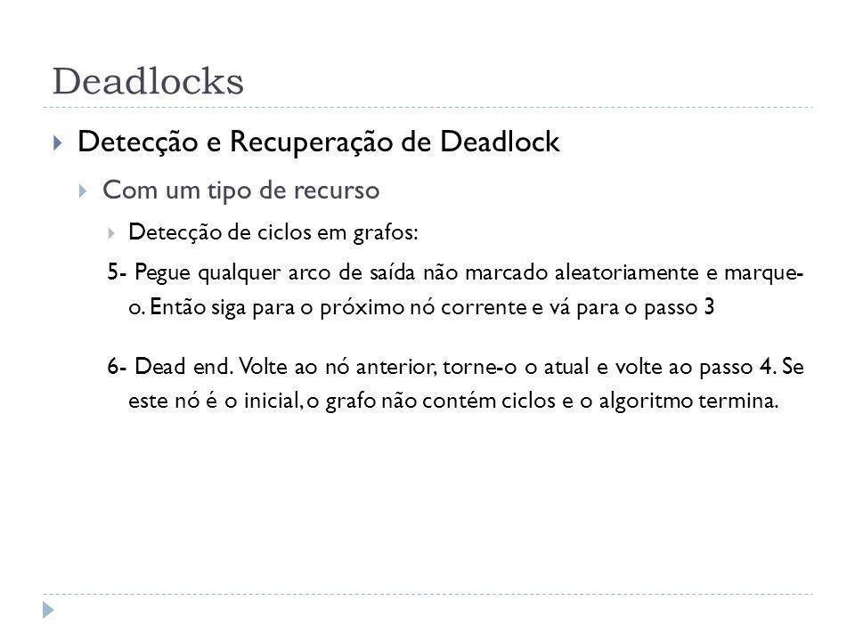 Deadlocks Detecção e Recuperação de Deadlock Com um tipo de recurso Detecção de ciclos em grafos: 5- Pegue qualquer arco de saída não marcado aleatoriamente e marque- o.