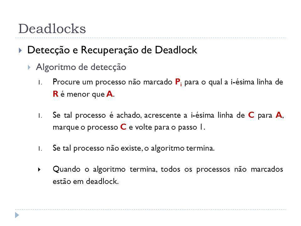 Deadlocks Detecção e Recuperação de Deadlock Algoritmo de detecção 1. Procure um processo não marcado P i para o qual a i-ésima linha de R é menor que
