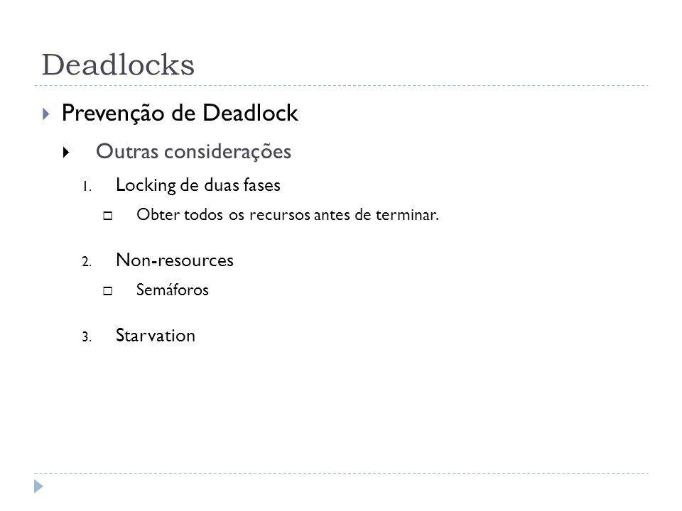 Deadlocks Prevenção de Deadlock Outras considerações 1. Locking de duas fases Obter todos os recursos antes de terminar. 2. Non-resources Semáforos 3.