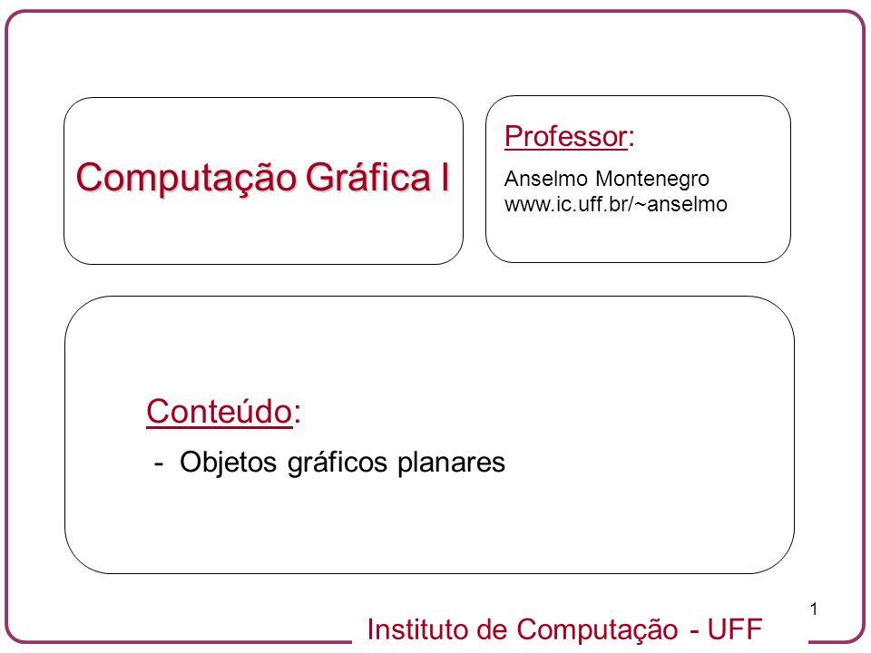 Instituto de Computação - UFF 1 Computação Gráfica I Professor: Anselmo Montenegro www.ic.uff.br/~anselmo Conteúdo: - Objetos gráficos planares