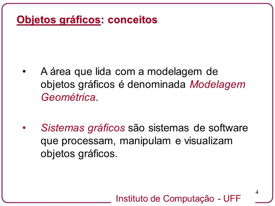 Instituto de Computação - UFF 4 Objetos gráficos: conceitos A área que lida com a modelagem de objetos gráficos é denominada Modelagem Geométrica. Sis