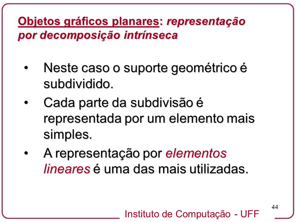 Instituto de Computação - UFF 44 Objetos gráficos planares: representação por decomposição intrínseca Neste caso o suporte geométrico é subdividido.Ne