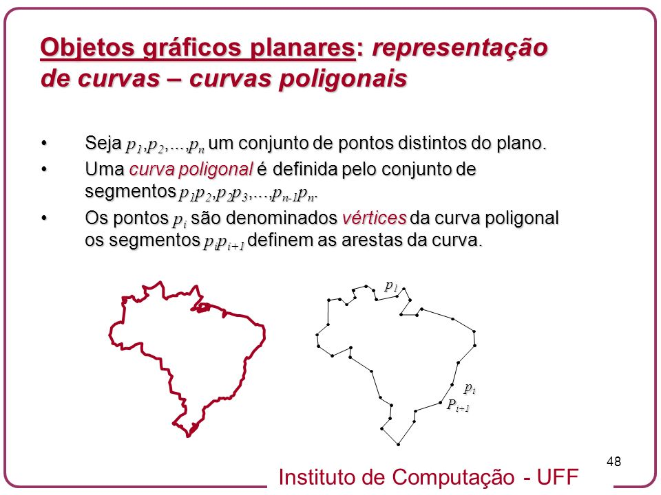 Instituto de Computação - UFF 48 Objetos gráficos planares: representação de curvas – curvas poligonais Seja p 1, p 2,..., p n um conjunto de pontos d