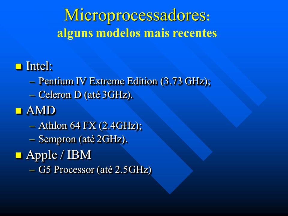 Microprocessadores Microprocessadores : alguns modelos mais recentes Intel: Intel: –Pentium IV Extreme Edition (3.73 GHz); –Celeron D (até 3GHz). AMD