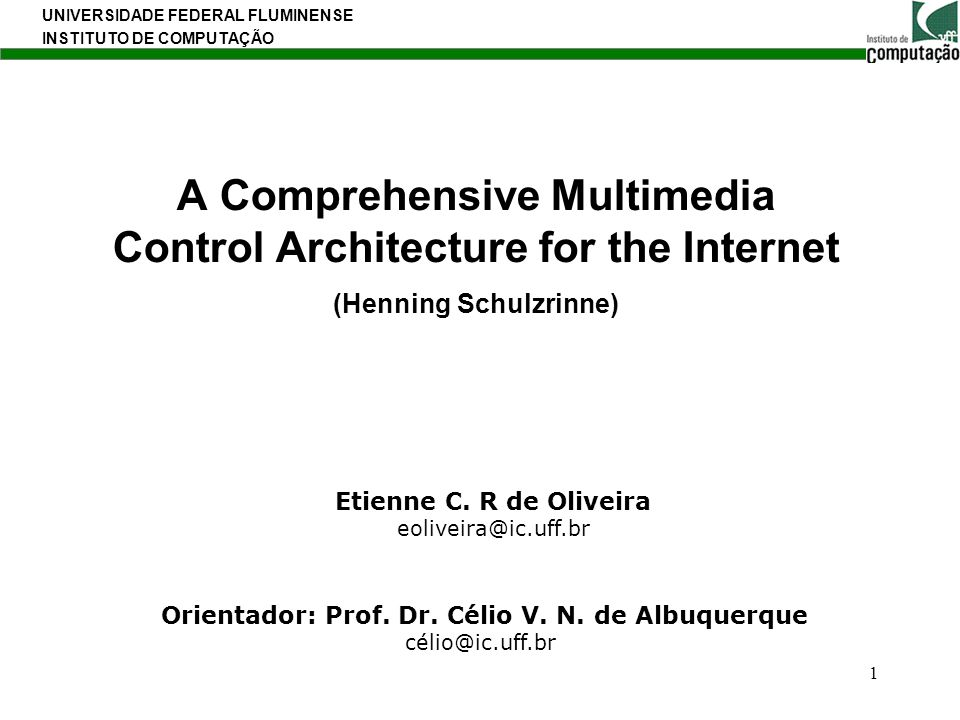 UNIVERSIDADE FEDERAL FLUMINENSE INSTITUTO DE COMPUTAÇÃO 1 A Comprehensive Multimedia Control Architecture for the Internet (Henning Schulzrinne) Etien