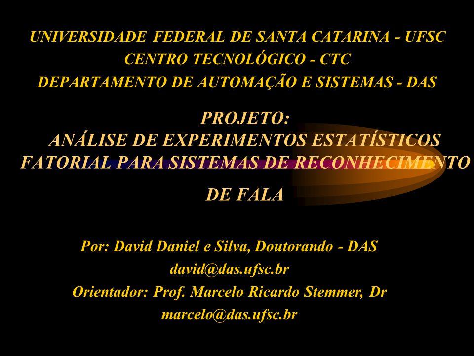 PROJETO: ANÁLISE DE EXPERIMENTOS ESTATÍSTICOS FATORIAL PARA SISTEMAS DE RECONHECIMENTO DE FALA UNIVERSIDADE FEDERAL DE SANTA CATARINA - UFSC CENTRO TECNOLÓGICO - CTC DEPARTAMENTO DE AUTOMAÇÃO E SISTEMAS - DAS Por: David Daniel e Silva, Doutorando - DAS david@das.ufsc.br Orientador: Prof.