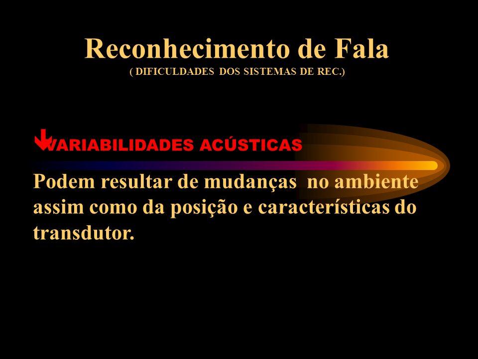 Reconhecimento de Fala ( DIFICULDADES DOS SISTEMAS DE REC.) ê VARIABILIDADE FONÉTICA Nas fronteiras entre palavras, as variações contextuais podem tor