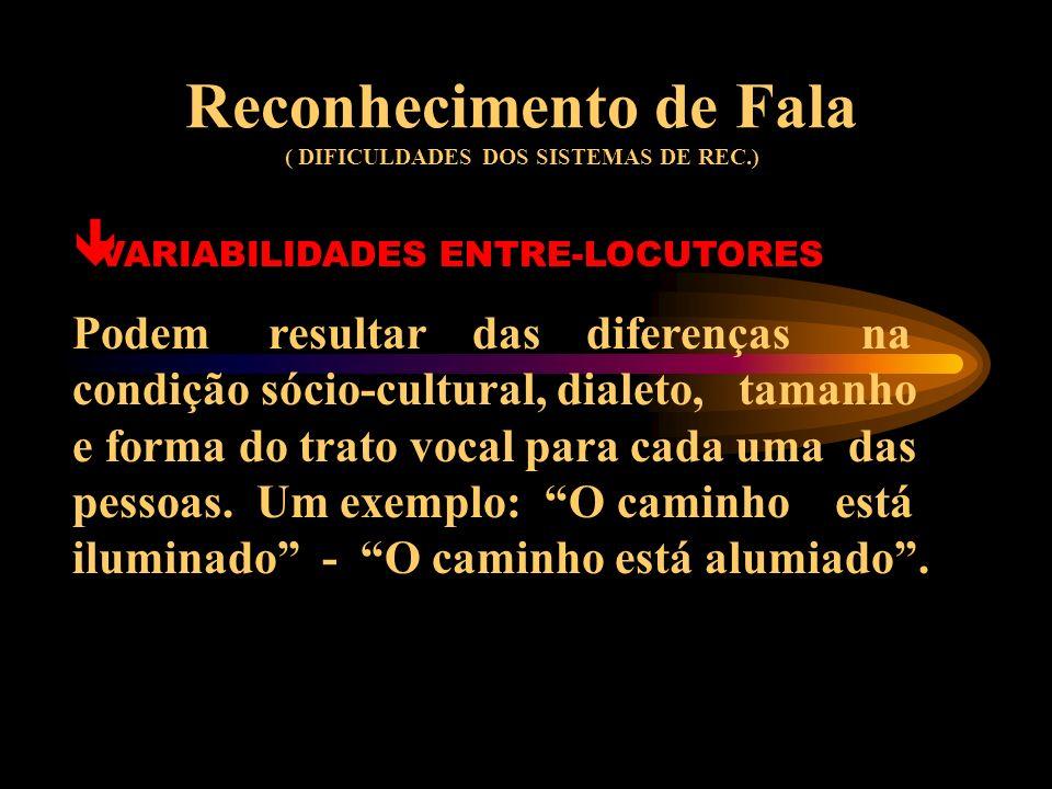 Reconhecimento de Fala ( DIFICULDADES DOS SISTEMAS DE REC.) ê VARIABILIDADES INTRA-LOCUTOR Podem resultar de mudanças no estado físico/emocional dos l