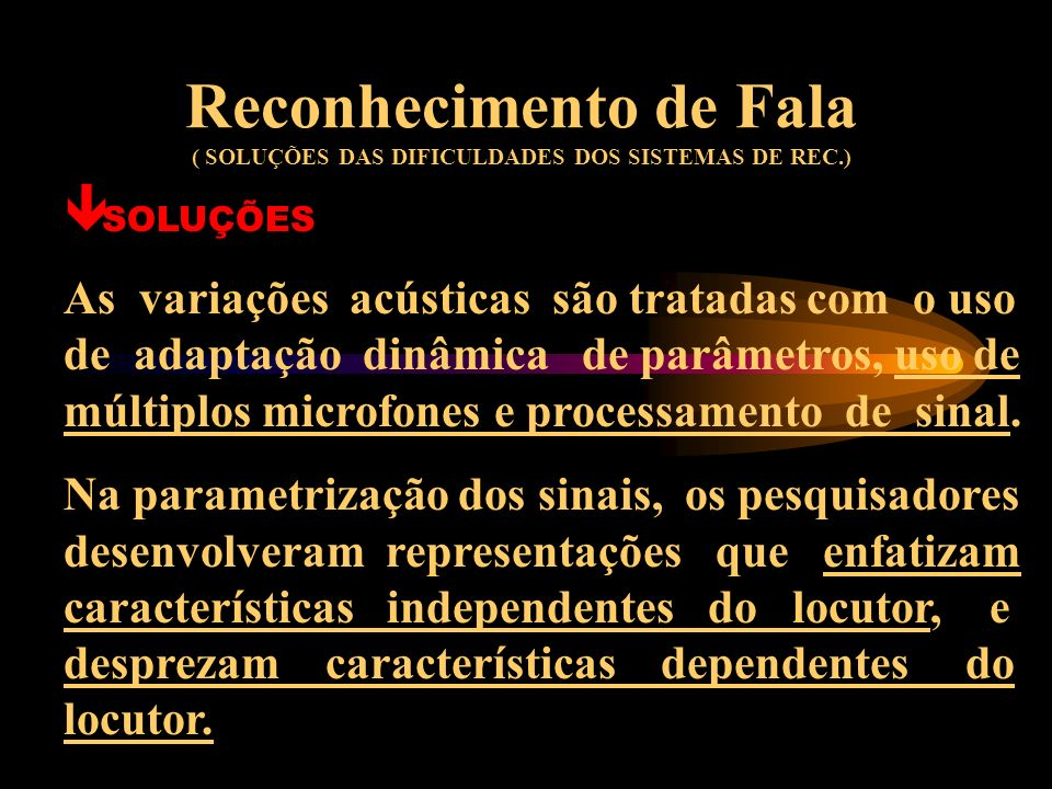 Reconhecimento de Fala ( SOLUÇÕES DAS DIFICULDADES DOS SISTEMAS DE REC.) ê SOLUÇÕES Em termos fonéticos acústicos, a variabilidade dos locutores é tip