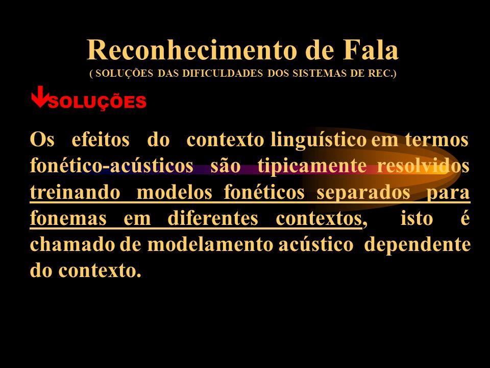 Reconhecimento de Fala ( SOLUÇÕES DAS DIFICULDADES DOS SISTEMAS DE REC.) ê SOLUÇÕES As variações acústicas são tratadas com o uso de adaptação dinâmic