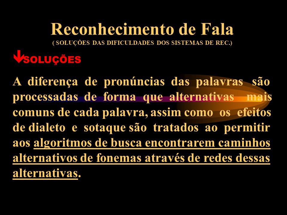 Reconhecimento de Fala ( SOLUÇÕES DAS DIFICULDADES DOS SISTEMAS DE REC.) ê SOLUÇÕES Os efeitos do contexto linguístico em termos fonético-acústicos sã