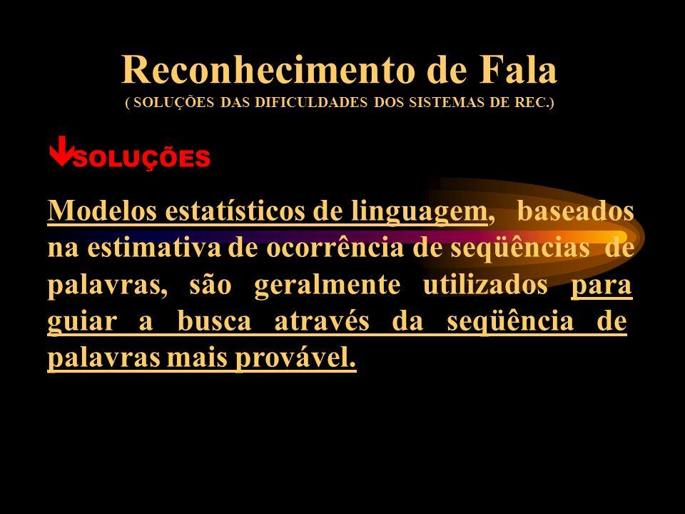 Reconhecimento de Fala ( SOLUÇÕES DAS DIFICULDADES DOS SISTEMAS DE REC.) ê SOLUÇÕES A diferença de pronúncias das palavras são processadas de forma qu