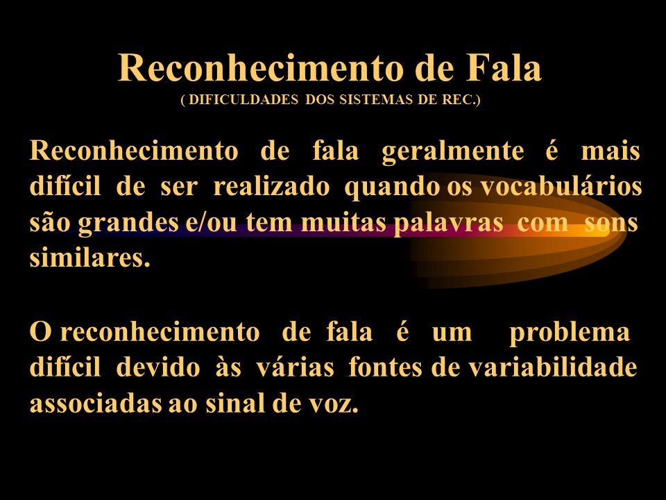 Reconhecimento de Fala ( DIFICULDADES DOS SISTEMAS DE REC.) Reconhecimento de fala geralmente é mais difícil de ser realizado quando os vocabulários são grandes e/ou tem muitas palavras com sons similares.
