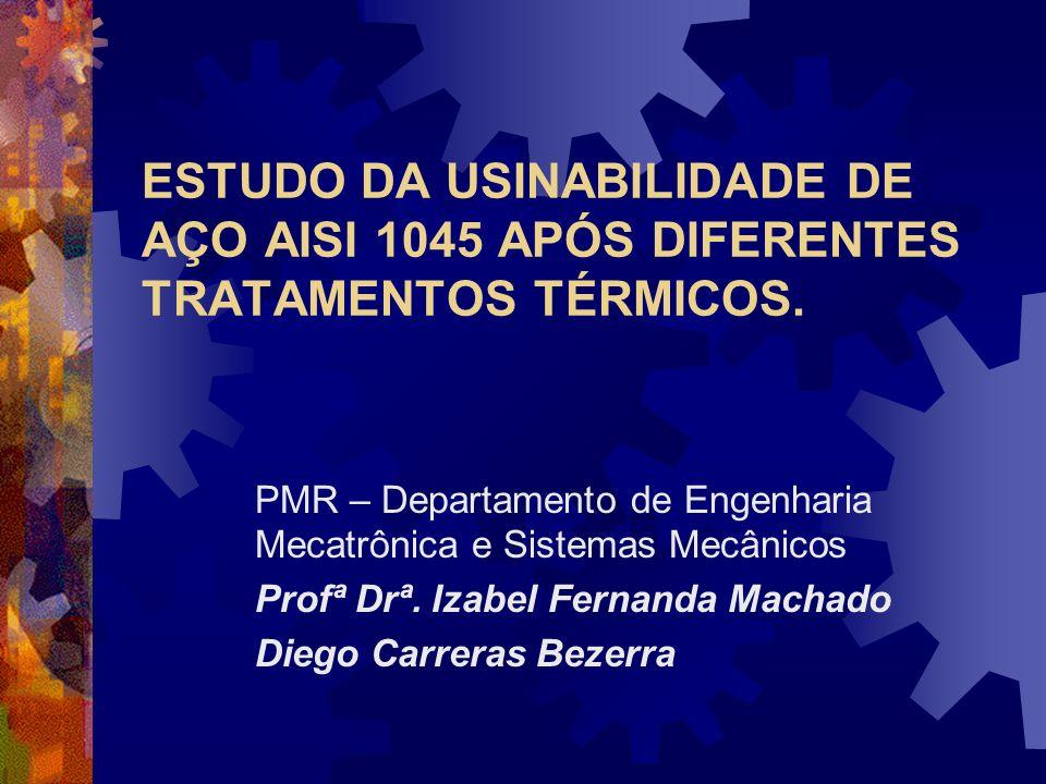 ESTUDO DA USINABILIDADE DE AÇO AISI 1045 APÓS DIFERENTES TRATAMENTOS TÉRMICOS. PMR – Departamento de Engenharia Mecatrônica e Sistemas Mecânicos Profª