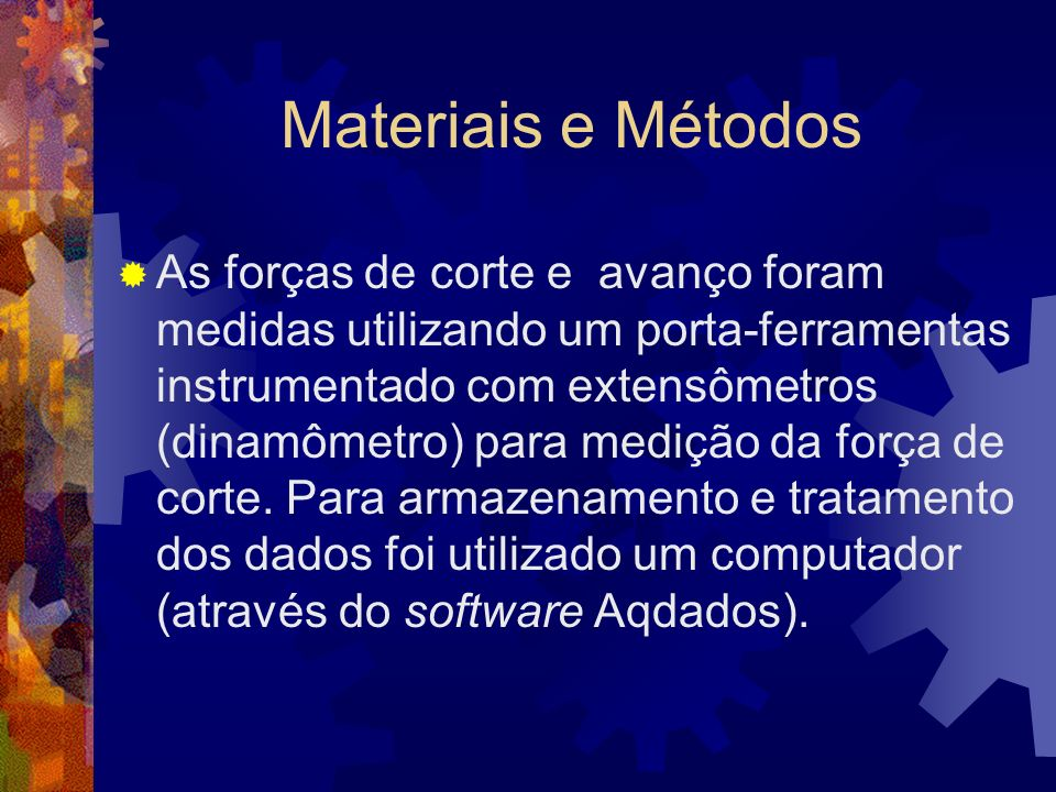 Materiais e Métodos As forças de corte e avanço foram medidas utilizando um porta-ferramentas instrumentado com extensômetros (dinamômetro) para mediç