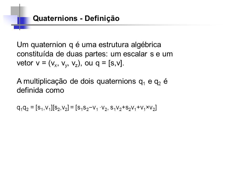 Quaternions - Definição Um quaternion q é uma estrutura algébrica constituída de duas partes: um escalar s e um vetor v = (v x, v y, v z ), ou q = [s,