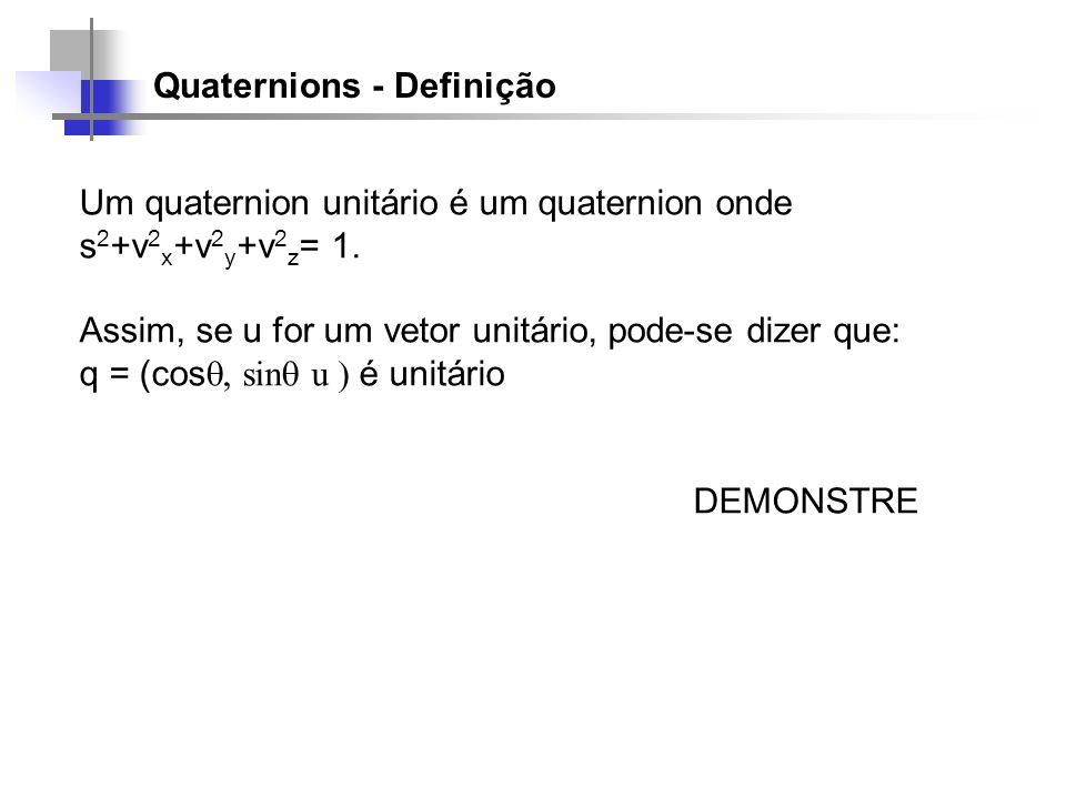 Quaternions - Definição Um quaternion unitário é um quaternion onde s 2 +v 2 x +v 2 y +v 2 z = 1. Assim, se u for um vetor unitário, pode-se dizer que