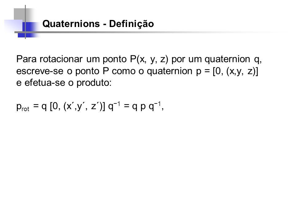 Quaternions - Definição Para rotacionar um ponto P(x, y, z) por um quaternion q, escreve-se o ponto P como o quaternion p = [0, (x,y, z)] e efetua-se