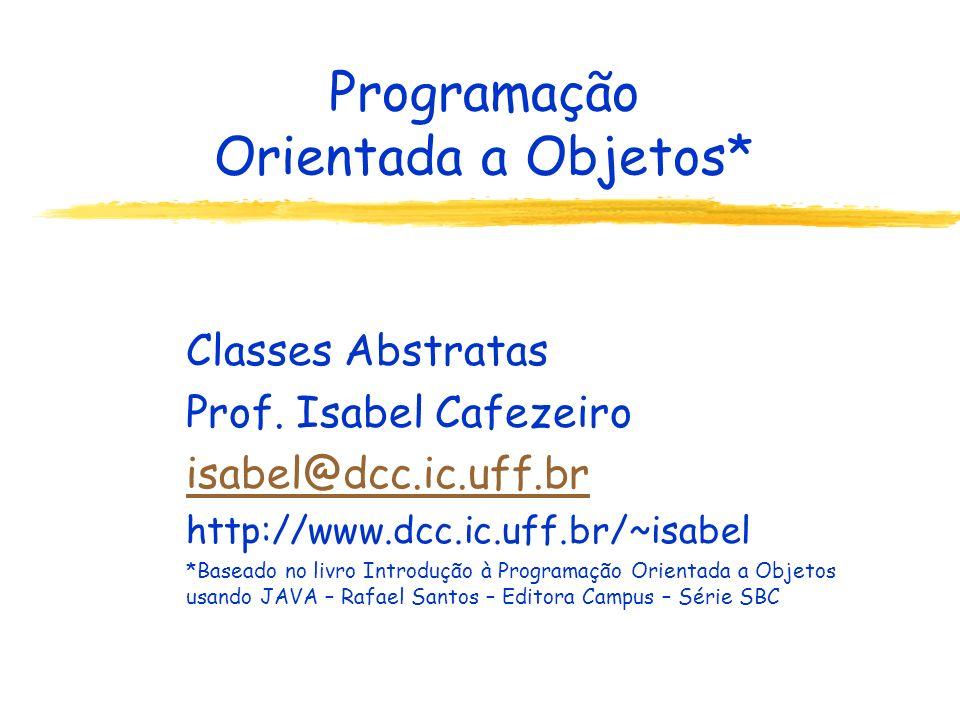 Programação Orientada a Objetos* Classes Abstratas Prof. Isabel Cafezeiro isabel@dcc.ic.uff.br http://www.dcc.ic.uff.br/~isabel *Baseado no livro Intr