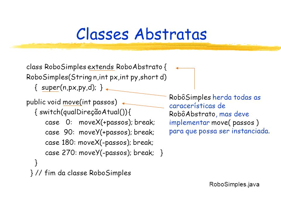 Classes Abstratas class RoboSimples extends RoboAbstrato { RoboSimples(String n,int px,int py,short d) { super(n,px,py,d); } public void move(int pass