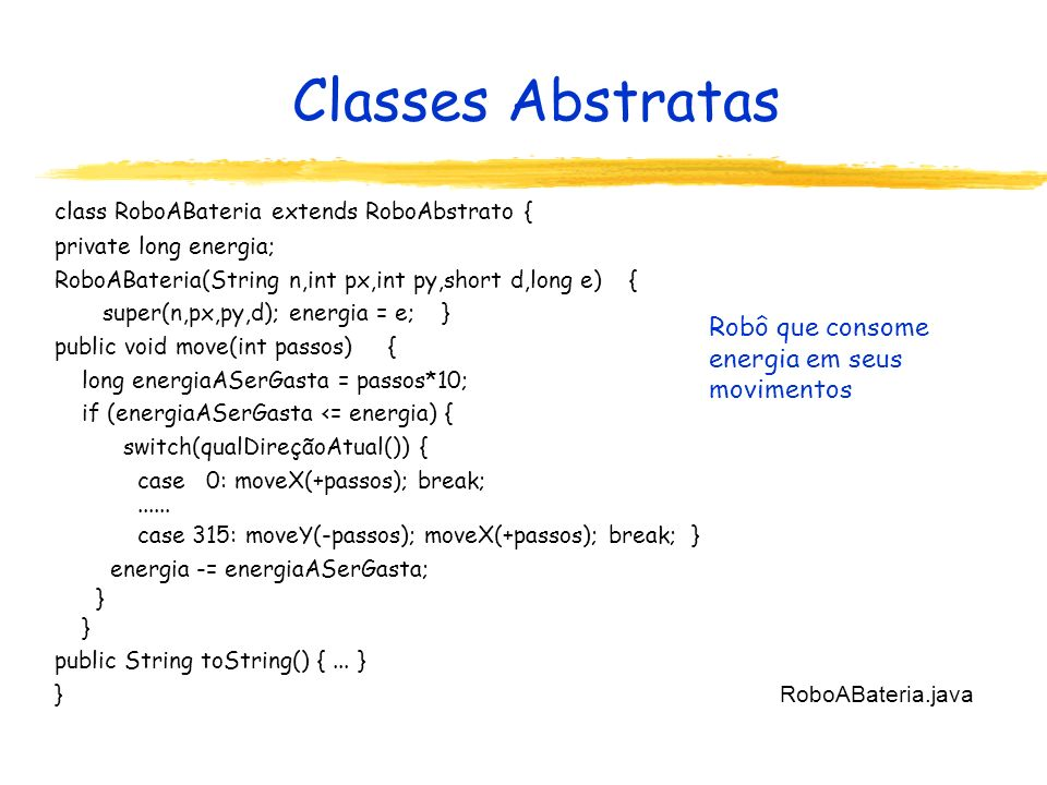 Classes Abstratas class RoboABateria extends RoboAbstrato { private long energia; RoboABateria(String n,int px,int py,short d,long e) { super(n,px,py,