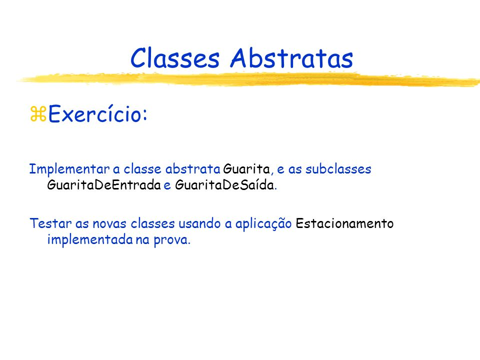 Classes Abstratas zExercício: Implementar a classe abstrata Guarita, e as subclasses GuaritaDeEntrada e GuaritaDeSaída. Testar as novas classes usando