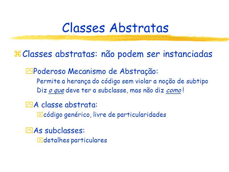 Classes Abstratas zClasses abstratas: não podem ser instanciadas yPoderoso Mecanismo de Abstração: Permite a herança do código sem violar a noção de s