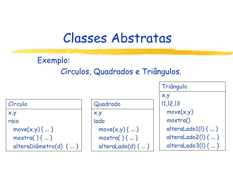 Classes Abstratas Exemplo: Círculos, Quadrados e Triângulos. Círculo x,y raio move(x,y) {... } mostra( ) {... } alteraDiâmetro(d) {... } Quadrado x,y