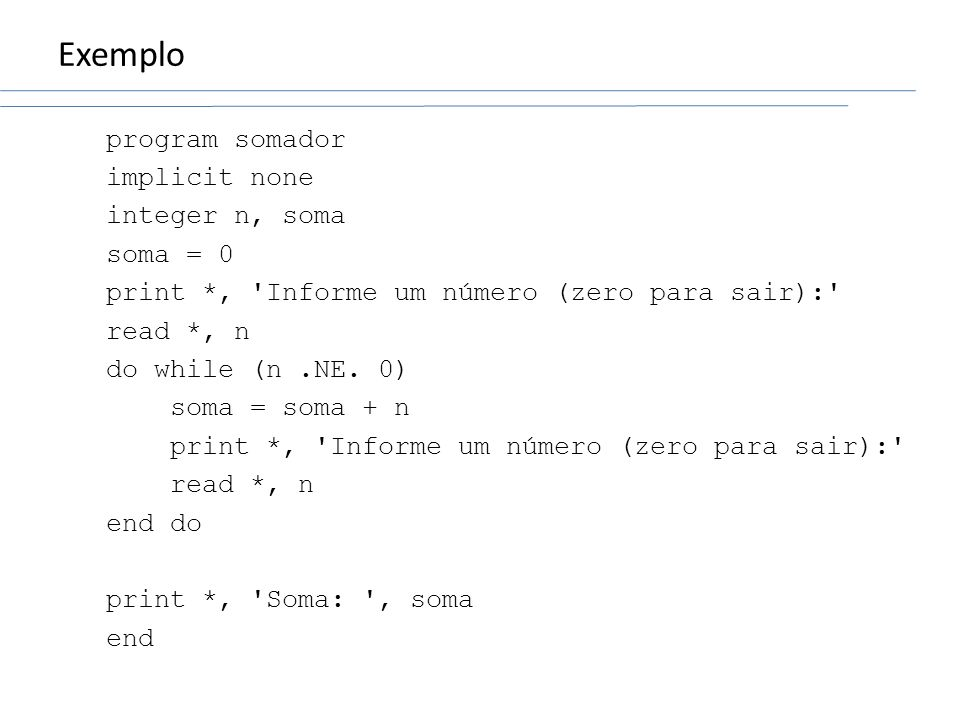 Exemplo program somador implicit none integer n, soma soma = 0 print *, 'Informe um número (zero para sair):' read *, n do while (n.NE. 0) soma = soma