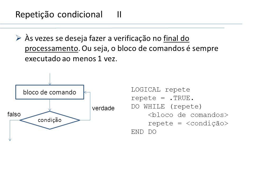 Repetição condicionalII Às vezes se deseja fazer a verificação no final do processamento. Ou seja, o bloco de comandos é sempre executado ao menos 1 v