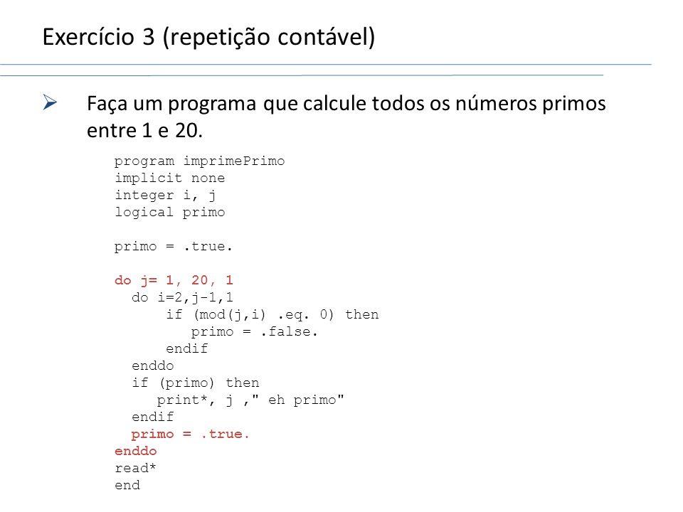 Exercício 3 (repetição contável) Faça um programa que calcule todos os números primos entre 1 e 20. program imprimePrimo implicit none integer i, j lo