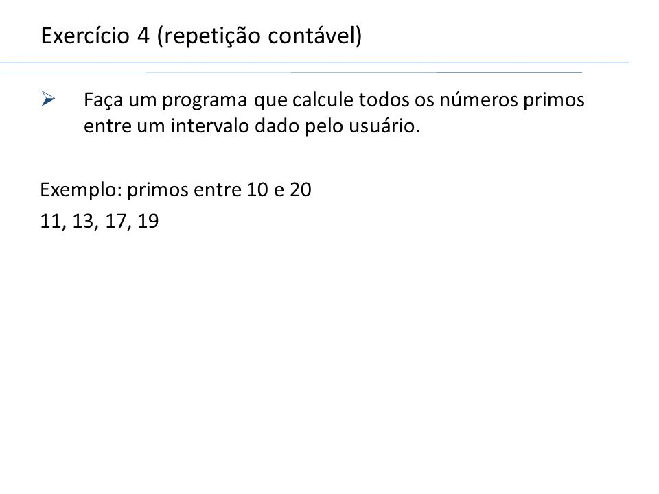 Exercício 4 (repetição contável) Faça um programa que calcule todos os números primos entre um intervalo dado pelo usuário. Exemplo: primos entre 10 e