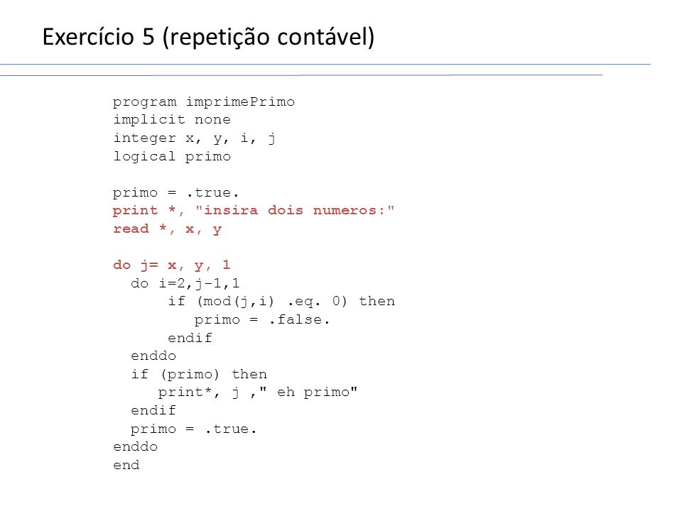 Exercício 5 (repetição contável) program imprimePrimo implicit none integer x, y, i, j logical primo primo =.true. print *,