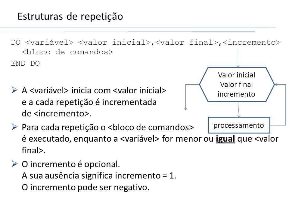 Estruturas de repetição DO =,, END DO A inicia com e a cada repetição é incrementada de. Para cada repetição o é executado, enquanto a for menor ou ig