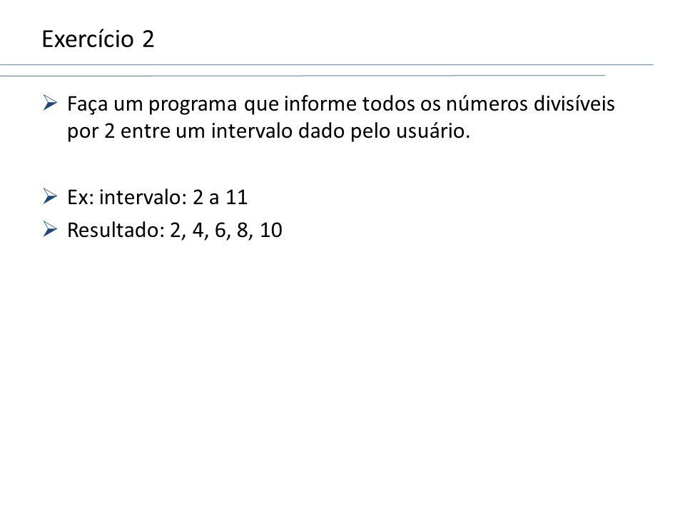Exercício 2 Faça um programa que informe todos os números divisíveis por 2 entre um intervalo dado pelo usuário. Ex: intervalo: 2 a 11 Resultado: 2, 4
