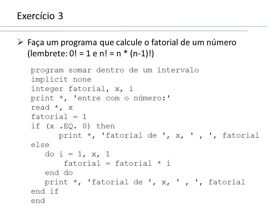 Exercício 3 Faça um programa que calcule o fatorial de um número (lembrete: 0! = 1 e n! = n * (n-1)!) program somar dentro de um intervalo implicit no