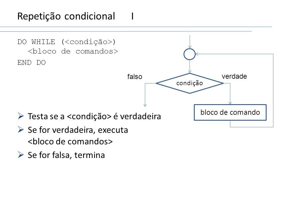 Repetição condicionalI DO WHILE ( ) END DO Testa se a é verdadeira Se for verdadeira, executa Se for falsa, termina condição bloco de comando verdade