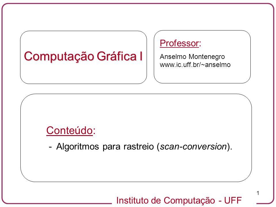 Instituto de Computação - UFF 1 Computação Gráfica I Professor: Anselmo Montenegro www.ic.uff.br/~anselmo Conteúdo: - Algoritmos para rastreio (scan-c